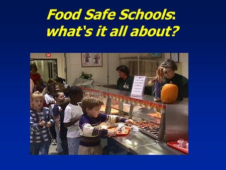 Food Safe Schools: what's it all about? Presentation Objectives  Participants will gain an understanding of the importance of food safety throughout.