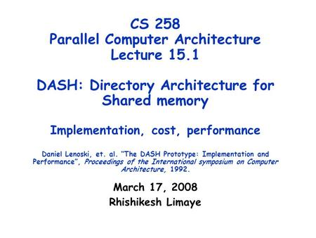 CS 258 Parallel Computer Architecture Lecture 15.1 DASH: Directory Architecture for Shared memory Implementation, cost, performance Daniel Lenoski, et.
