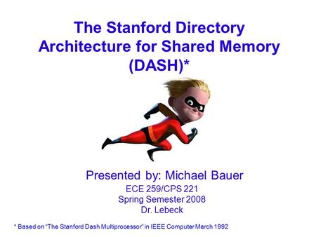 "The Stanford Directory Architecture for Shared Memory (DASH)* Presented by: Michael Bauer ECE 259/CPS 221 Spring Semester 2008 Dr. Lebeck * Based on ""The."