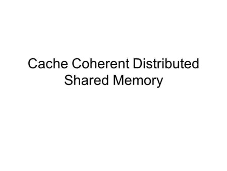 Cache Coherent Distributed Shared Memory. Motivations Small processor count –SMP machines –Single shared memory with multiple processors interconnected.