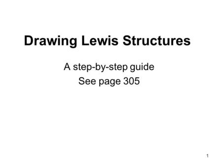 1 Drawing Lewis Structures A step-by-step guide See page 305.