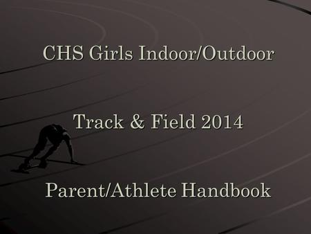 CHS Girls Indoor/Outdoor Track & Field 2014 Parent/Athlete Handbook.