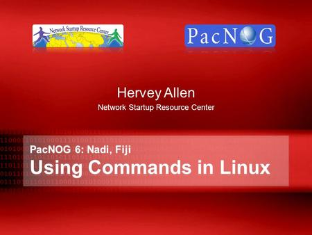 PacNOG 6: Nadi, Fiji Using Commands in Linux Hervey Allen Network Startup Resource Center.