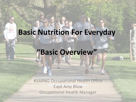 "Basic Nutrition For Everyday ""Basic Overview"" KSARNG Occupational Health Office Capt Amy Blow Occupational Health Manager."