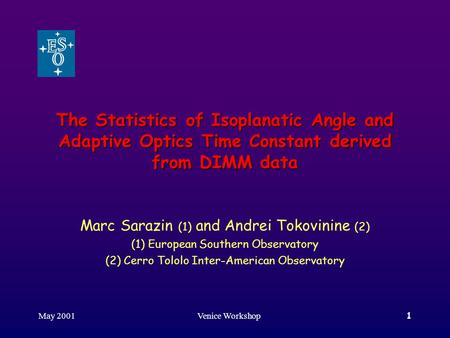 May 2001Venice Workshop1 The Statistics of Isoplanatic Angle and Adaptive Optics Time Constant derived from DIMM data Marc Sarazin (1) and Andrei Tokovinine.