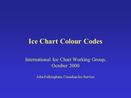 Ice Chart Colour Codes International Ice Chart Working Group, October 2000 John Falkingham, Canadian Ice Service.