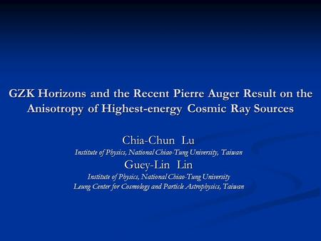GZK Horizons and the Recent Pierre Auger Result on the Anisotropy of Highest-energy Cosmic Ray Sources Chia-Chun Lu Institute of Physics, National Chiao-Tung.