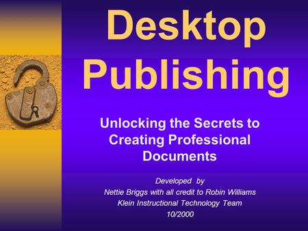 Desktop Publishing Unlocking the Secrets to Creating Professional Documents Developed by Nettie Briggs with all credit to Robin Williams Klein Instructional.