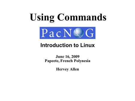 Using Commands Introduction to Linux June 16, 2009 Papeete, French Polynesia Hervey Allen.