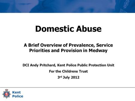 Domestic Abuse A Brief Overview of Prevalence, Service Priorities and Provision in Medway DCI Andy Pritchard, Kent Police Public Protection Unit For the.