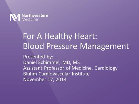For A Healthy Heart: Blood Pressure Management Presented by: Daniel Schimmel, MD, MS Assistant Professor of Medicine, Cardiology Bluhm Cardiovascular Institute.