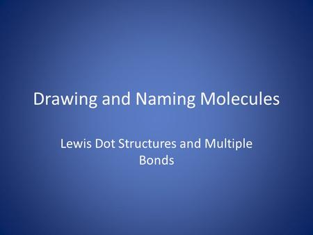 Drawing and Naming Molecules Lewis Dot Structures and Multiple Bonds.
