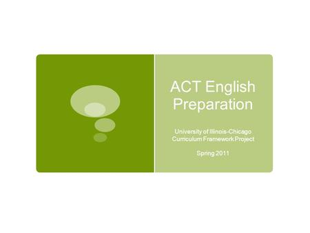 ACT English Preparation University of Illinois-Chicago Curriculum Framework Project Spring 2011.