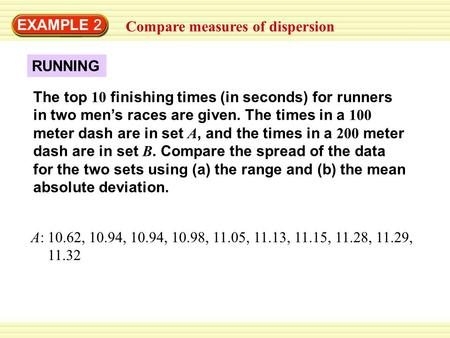 EXAMPLE 2 Compare measures of dispersion The top 10 finishing times (in seconds) for runners in two men's races are given. The times in a 100 meter dash.