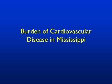 Burden of Cardiovascular Disease in Mississippi. Top Ten Leading Causes of Death in Mississippi, 2007 Source: Mississippi Vital Statistics, 2007.