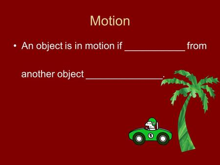 Motion An object is in motion if ___________ from another object ______________.