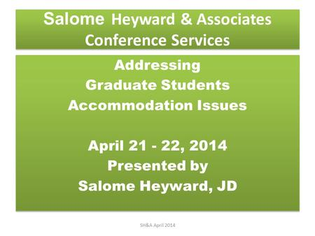 Salome Heyward & Associates Conference Services Addressing Graduate Students Accommodation Issues April 21 - 22, 2014 Presented by Salome Heyward, JD Addressing.