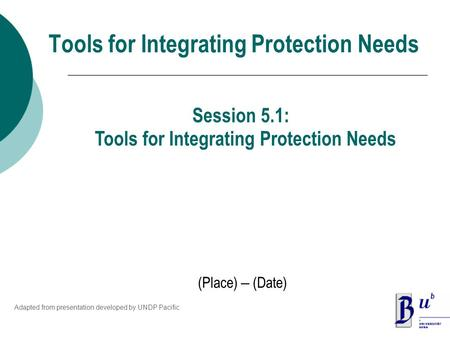 Tools for Integrating Protection Needs (Place) – (Date) Session 5.1: Tools for Integrating Protection Needs Adapted from presentation developed by UNDP.