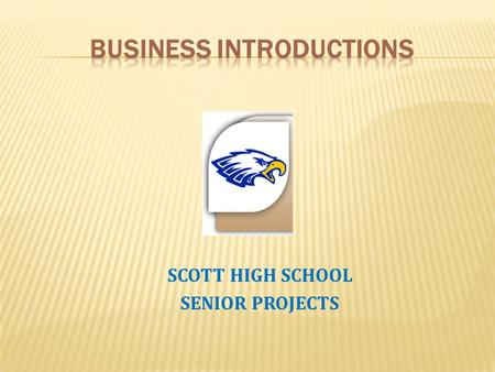 SCOTT HIGH SCHOOL SENIOR PROJECTS. In the business world, first impressions can mean the difference between thousands or zero dollars. When you are introduced.