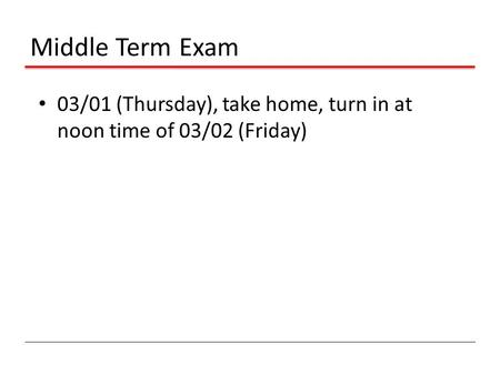 Middle Term Exam 03/01 (Thursday), take home, turn in at noon time of 03/02 (Friday)