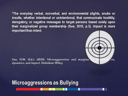 Microaggressions as Bullying *The everyday verbal, nonverbal, and environmental slights, snubs or insults, whether intentional or unintentional, that communicate.