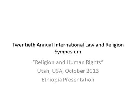 "Twentieth Annual International Law and Religion Symposium ""Religion and Human Rights"" Utah, USA, October 2013 Ethiopia Presentation."