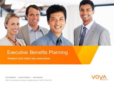 Reward and retain key executives Executive Benefits Planning ©2014 Voya Services Company. All rights reserved. CN0317-8764-0316.