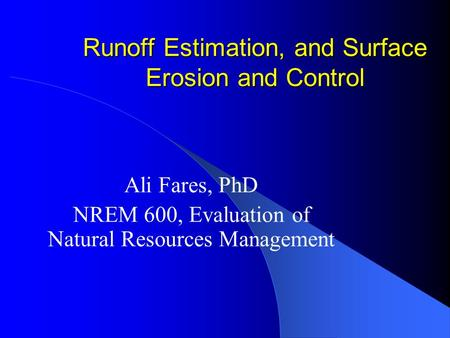 Runoff Estimation, and Surface Erosion and Control Ali Fares, PhD NREM 600, Evaluation of Natural Resources Management.
