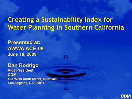 Creating a Sustainability Index for Water Planning in Southern California Presented at: AWWA ACE-09 June 18, 2009 Dan Rodrigo Vice President CDM 523 West.