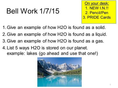 1 Bell Work 1/7/15 1.Give an example of how H2O is found as a solid. 2.Give an example of how H2O is found as a liquid. 3.Give an example of how H2O is.