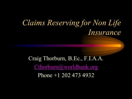 Claims Reserving for Non Life Insurance Craig Thorburn, B.Ec., F.I.A.A. Phone +1 202 473 4932.