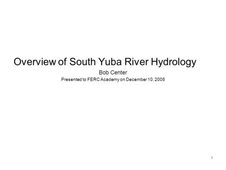 1 Overview of South Yuba River Hydrology Bob Center Presented to FERC Academy on December 10, 2005.
