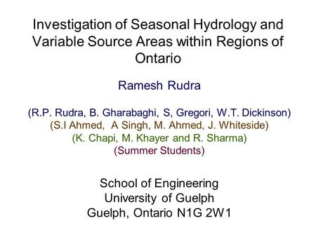 Investigation of Seasonal Hydrology and Variable Source Areas within Regions of Ontario Ramesh Rudra (R.P. Rudra, B. Gharabaghi, S, Gregori, W.T. Dickinson)