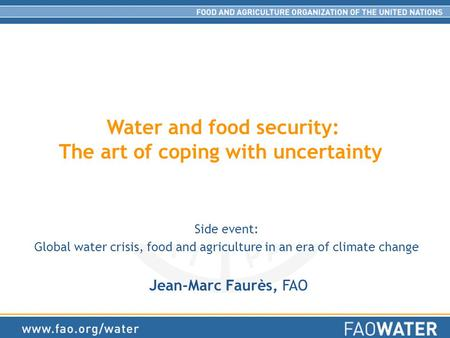 Water and food security: The art of coping with uncertainty Side event: Global water crisis, food and agriculture in an era of climate change Jean-Marc.