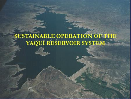 SUSTAINABLE OPERATION OF THE YAQUI RESERVOIR SYSTEM.