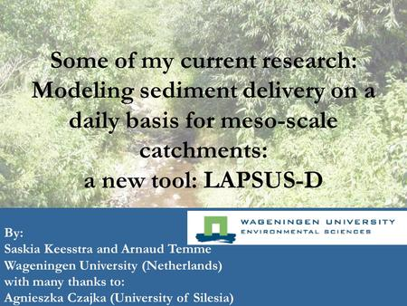 Some of my current research: Modeling sediment delivery on a daily basis for meso-scale catchments: a new tool: LAPSUS-D By: Saskia Keesstra and Arnaud.