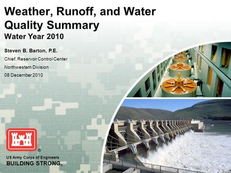 US Army Corps of Engineers BUILDING STRONG ® Weather, Runoff, and Water Quality Summary Water Year 2010 Steven B. Barton, P.E. Chief, Reservoir Control.