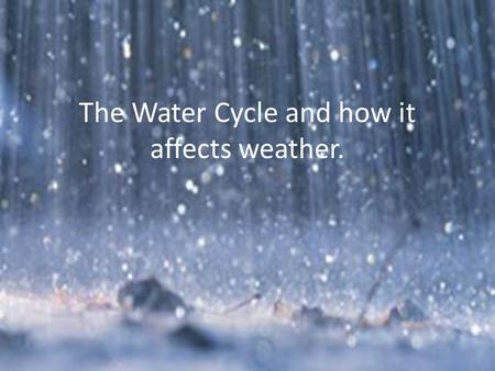The Water Cycle and how it affects weather. Water is essential to life on earth.