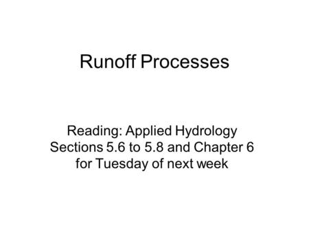 Runoff Processes Reading: Applied Hydrology Sections 5.6 to 5.8 and Chapter 6 for Tuesday of next week.