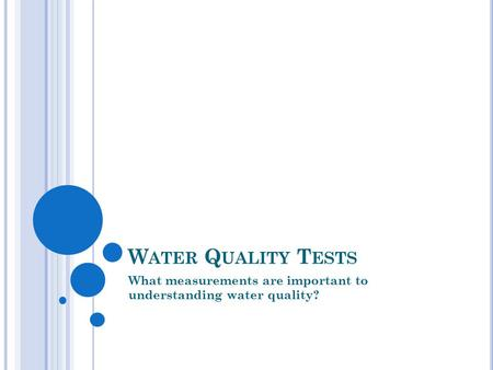 W ATER Q UALITY T ESTS What measurements are important to understanding water quality?