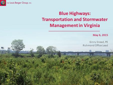 SLIDE 1 Sustainable Stormwater Management May 6, 2015 Blue Highways: Transportation and Stormwater Management in Virginia Ginny Snead, PE Richmond Office.