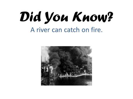 Did You Know? A river can catch on fire.. Background (Key Point) Waterways such as rivers, lakes and estuaries are important to humans and wildlife.