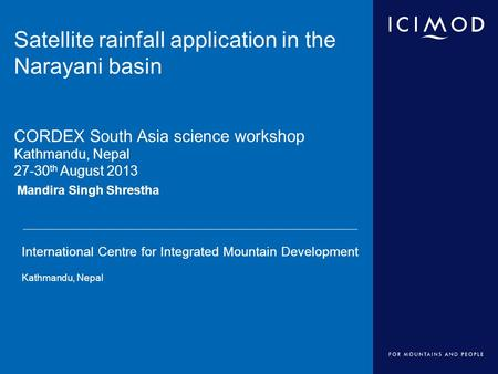 International Centre for Integrated Mountain Development Kathmandu, Nepal Mandira Singh Shrestha Satellite rainfall application in the Narayani basin CORDEX.