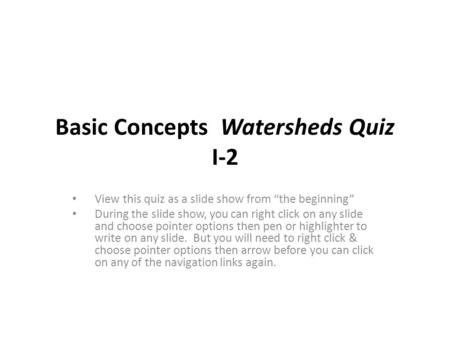 "Basic Concepts Watersheds Quiz I-2 View this quiz as a slide show from ""the beginning"" During the slide show, you can right click on any slide and choose."