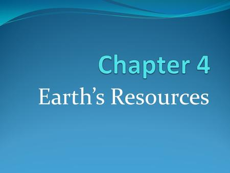 Chapter 4 Earth's Resources.