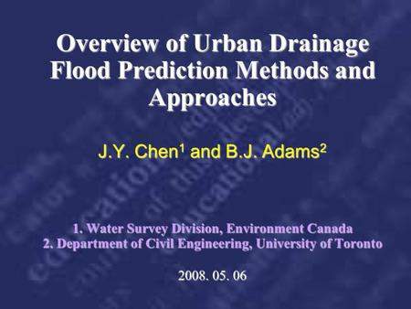Overview of Urban Drainage Flood Prediction Methods and Approaches J.Y. Chen1 and B.J. Adams2 1. Water Survey Division, Environment Canada 2. Department.
