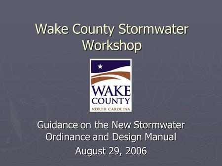Wake County Stormwater Workshop Guidance on the New Stormwater Ordinance and Design Manual August 29, 2006.