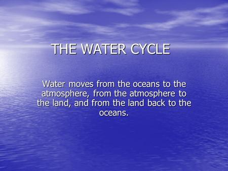 THE WATER CYCLE Water moves from the oceans to the atmosphere, from the atmosphere to the land, and from the land back to the oceans.