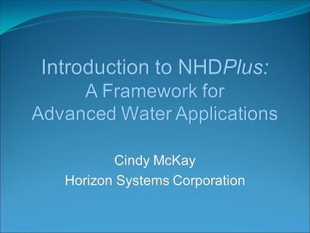 Introduction to NHDPlus: A Framework for Advanced Water Applications Cindy McKay Horizon Systems Corporation Cindy McKay Horizon Systems Corporation.