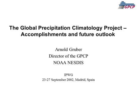 The Global Precipitation Climatology Project – Accomplishments and future outlook Arnold Gruber Director of the GPCP NOAA NESDIS IPWG 23-27 September 2002,